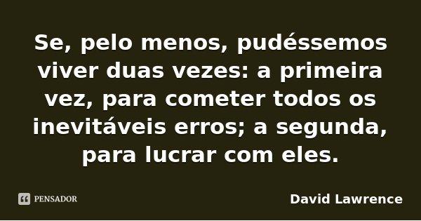 Se, pelo menos, pudéssemos viver duas vezes: a primeira vez, para cometer todos os inevitáveis erros; a segunda, para lucrar com eles.... Frase de David Lawrence.