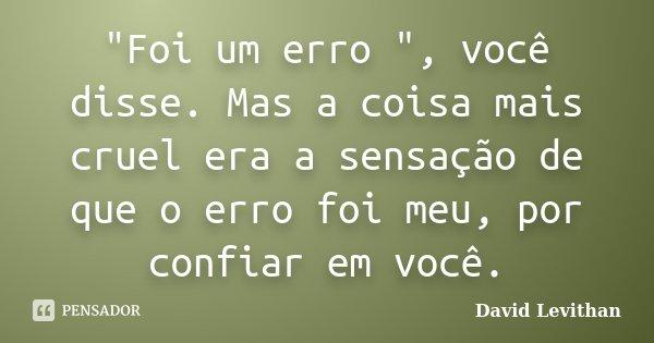 """10 Mensagens De Esperança Que Farão Você Acreditar No: """"Foi Um Erro """", Você Disse.... David Levithan"""
