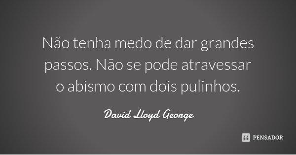 Não tenha medo de dar grandes passos. Não se pode atravessar o abismo com dois pulinhos.... Frase de David Lloyd George.