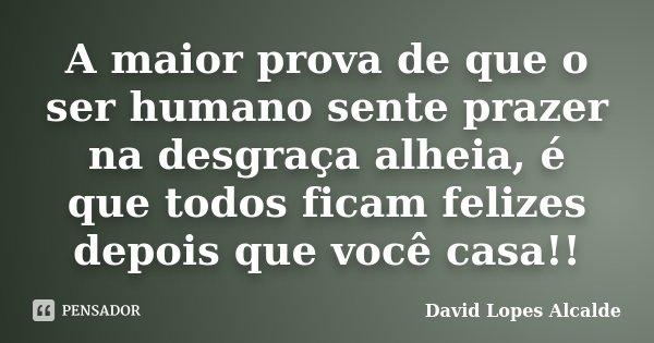 A maior prova de que o ser humano sente prazer na desgraça alheia, é que todos ficam felizes depois que você casa!!... Frase de David Lopes Alcalde.