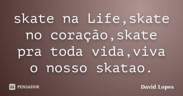skate na Life,skate no coração,skate pra toda vida,viva o nosso skatao.... Frase de David Lopes.