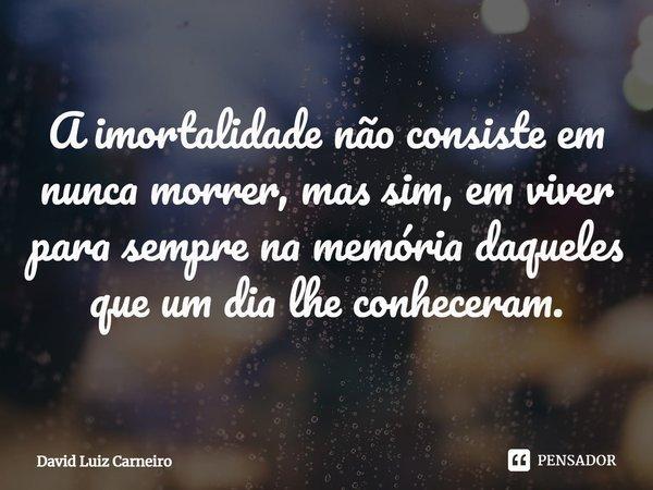A imortalidade não consiste em nunca morrer, mas sim, em viver para sempre na memória daqueles que um dia lhe conheceram.... Frase de David Luiz Carneiro.