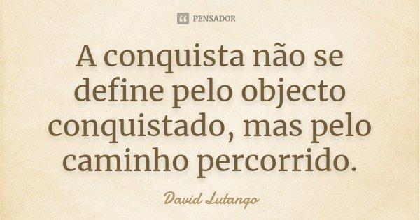 A conquista não se define pelo objecto conquistado, mas pelo caminho percorrido.... Frase de David Lutango.