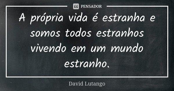 A própria vida é estranha e somos todos estranhos vivendo em um mundo estranho.... Frase de David Lutango.