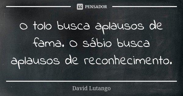 O tolo busca aplausos de fama. O sábio busca aplausos de reconhecimento.... Frase de David Lutango.