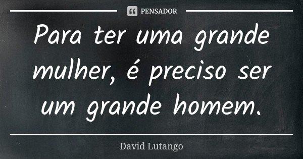 Para ter uma grande mulher, é preciso ser um grande homem.... Frase de David Lutango.