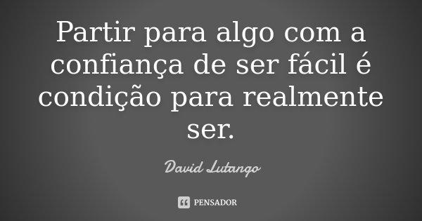 Partir para algo com a confiança de ser fácil é condição para realmente ser.... Frase de David Lutango.