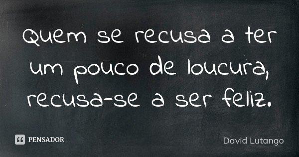Quem se recusa a ter um pouco de loucura, recusa-se a ser feliz.... Frase de David Lutango.