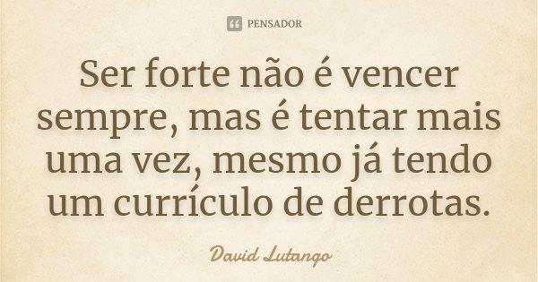 Ser forte não é vencer sempre, mas é tentar mais uma vez, mesmo já tendo um currículo de derrotas.... Frase de David Lutango.