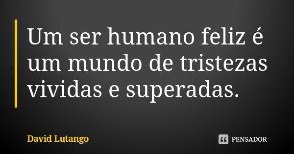 Um ser humano feliz é um mundo de tristezas vividas e superadas.... Frase de David Lutango.