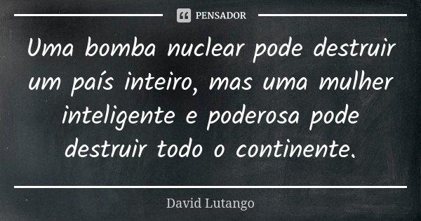Uma bomba nuclear pode destruir um país inteiro, mas uma mulher inteligente e poderosa pode destruir todo o continente.... Frase de David Lutango.