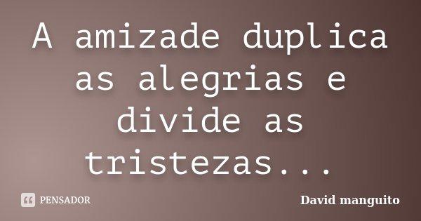 A amizade duplica as alegrias e divide as tristezas...... Frase de David manguito.