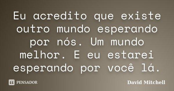 Eu acredito que existe outro mundo esperando por nós. Um mundo melhor. E eu estarei esperando por você lá.... Frase de David Mitchell.