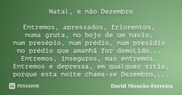 Natal, e não Dezembro Entremos, apressados, friorentos, numa gruta, no bojo de um navio, num presépio, num prédio, num presídio no prédio que amanhã for demolid... Frase de David Mourão-Ferreira.