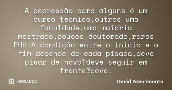 A depressão para alguns é um curso técnico,outros uma faculdade,uma maioria mestrado,poucos doutorado,raros PHd.A condição entre o inicio e o fim depende de cad... Frase de David Nascimento.