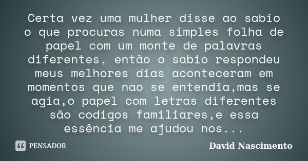 Certa vez uma mulher disse ao sabio o que procuras numa simples folha de papel com um monte de palavras diferentes, então o sabio respondeu meus melhores dias a... Frase de David Nascimento.