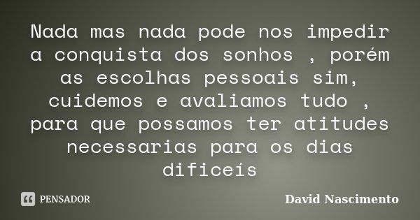 Nada mas nada pode nos impedir a conquista dos sonhos , porém as escolhas pessoais sim, cuidemos e avaliamos tudo , para que possamos ter atitudes necessarias p... Frase de David Nascimento.