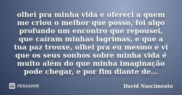 olhei pra minha vida e ofereci a quem me criou o melhor que posso, foi algo profundo um encontro que repousei, que caíram minhas lagrimas, e que a tua paz troux... Frase de David Nascimento.