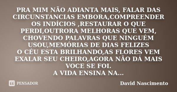 PRA MIM NÃO ADIANTA MAIS, FALAR DAS CIRCUNSTANCIAS EMBORA,COMPREENDER OS INDÍCIOS ,RESTAURAR O QUE PERDI,OUTRORA MELHORAS QUE VEM, CHOVENDO PALAVRAS QUE NINGUÉM... Frase de David nascimento.