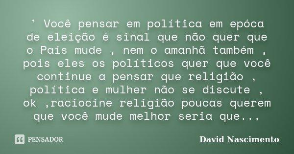 ' Você pensar em política em epóca de eleição é sinal que não quer que o País mude , nem o amanhã também , pois eles os políticos quer que você continue a pensa... Frase de David Nascimento.
