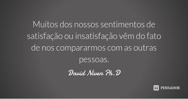Muitos dos nossos sentimentos de satisfação ou insatisfação vêm do fato de nos compararmos com as outras pessoas.... Frase de David Niven Ph.D.