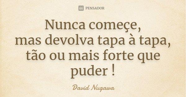Nunca começe, mas devolva tapa à tapa, tão ou mais forte que puder !... Frase de David Nugawa.
