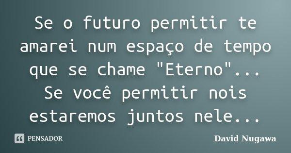 """Se o futuro permitir te amarei num espaço de tempo que se chame """"Eterno""""... Se você permitir nois estaremos juntos nele...... Frase de David Nugawa."""