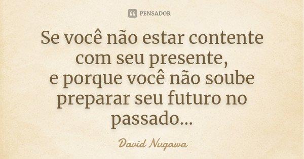 Se você não estar contente com seu presente, e porque você não soube preparar seu futuro no passado...... Frase de David Nugawa.