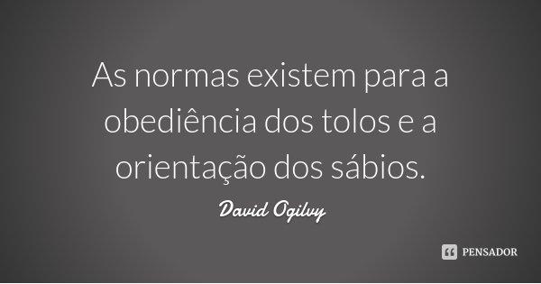 As normas existem para a obediência dos tolos e a orientação dos sábios.... Frase de David Ogilvy.