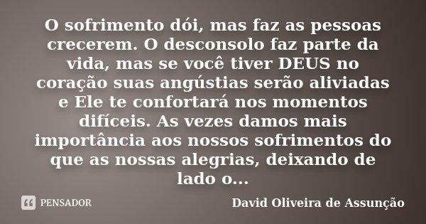 O sofrimento dói, mas faz as pessoas crecerem. O desconsolo faz parte da vida, mas se você tiver DEUS no coração suas angústias serão aliviadas e Ele te confort... Frase de David Oliveira de Assunção.