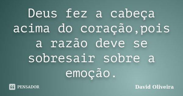 Deus fez a cabeça acima do coração,pois a razão deve se sobresair sobre a emoção.... Frase de David Oliveira.