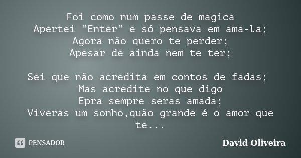 """Foi como num passe de magica Apertei """"Enter"""" e só pensava em ama-la; Agora não quero te perder; Apesar de ainda nem te ter; Sei que não acredita em co... Frase de David Oliveira."""