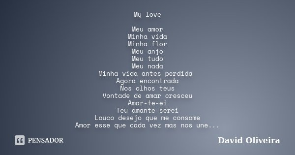 My love Meu amor Minha vida Minha flor Meu anjo Meu tudo Meu nada Minha vida antes perdida Agora encontrada Nos olhos teus Vontade de amar cresceu Amar-te-ei Te... Frase de David Oliveira.