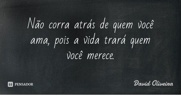 Não corra atrás de quem você ama, pois a vida trará quem você merece.... Frase de David Oliveira.