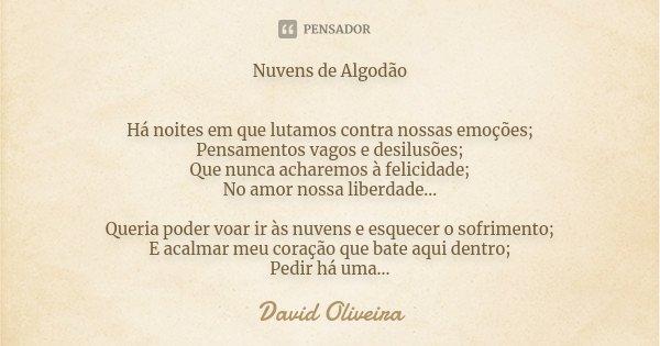 Nuvens de Algodão Há noites em que lutamos contra nossas emoções; Pensamentos vagos e desilusões; Que nunca acharemos à felicidade; No amor nossa liberdade... Q... Frase de David Oliveira.