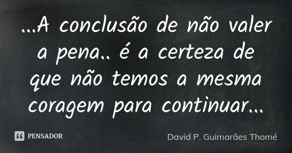 ...A conclusão de não valer a pena.. é a certeza de que não temos a mesma coragem para continuar...... Frase de David P. Guimarães Thomé.