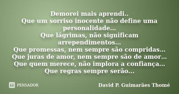 Demorei mais aprendi.. Que um sorriso inocente não define uma personalidade… Que lágrimas, não significam arrependimentos… Que promessas, nem sempre são comprid... Frase de David P. Guimarães Thomé.