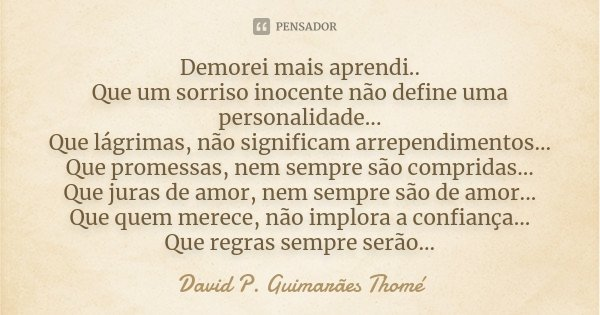 Demorei mais aprendi.. Que um sorriso inocente não define uma personalidade... Que lágrimas, não significam arrependimentos... Que promessas, nem sempre são com... Frase de David P. Guimarães Thomé.