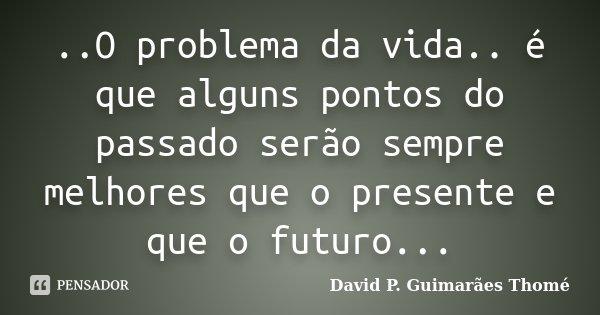 ..O problema da vida.. é que alguns pontos do passado serão sempre melhores que o presente e que o futuro...... Frase de David P. Guimarães Thomé.
