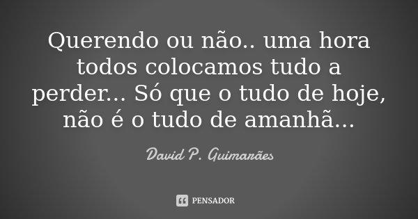 Querendo ou não.. uma hora todos colocamos tudo a perder... Só que o tudo de hoje, não é o tudo de amanhã...... Frase de David P. Guimarães.
