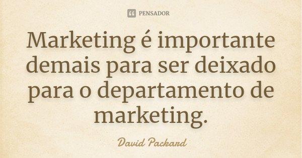 Marketing é importante demais para ser deixado para o departamento de marketing.... Frase de David Packard.