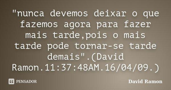 """""""nunca devemos deixar o que fazemos agora para fazer mais tarde,pois o mais tarde pode tornar-se tarde demais"""".(David Ramon.11:37:48AM.16/04/09.)... Frase de David Ramon."""
