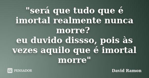 """""""será que tudo que é imortal realmente nunca morre? eu duvido dissso, pois às vezes aquilo que é imortal morre""""... Frase de david ramon."""