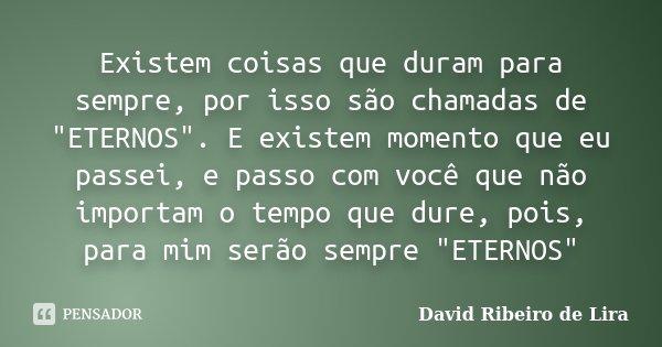 """Existem coisas que duram para sempre, por isso são chamadas de """"ETERNOS"""". E existem momento que eu passei, e passo com você que não importam o tempo q... Frase de David Ribeiro de Lira."""