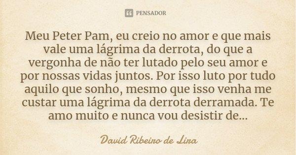 Meu Peter Pam, eu creio no amor e que mais vale uma lágrima da derrota, do que a vergonha de não ter lutado pelo seu amor e por nossas vidas juntos. Por isso lu... Frase de David Ribeiro de Lira.