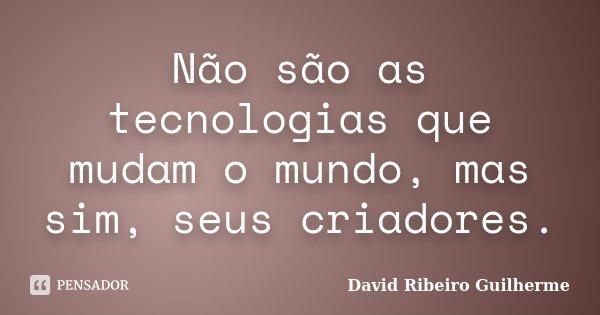 Não são as tecnologias que mudam o mundo, mas sim, seus criadores.... Frase de David Ribeiro Guilherme.