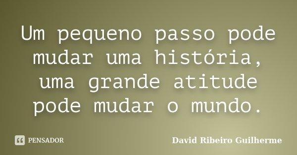Um pequeno passo pode mudar uma história, uma grande atitude pode mudar o mundo.... Frase de David Ribeiro Guilherme.