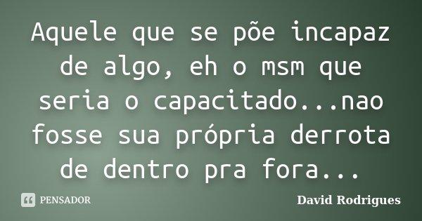 Aquele que se põe incapaz de algo, eh o msm que seria o capacitado...nao fosse sua própria derrota de dentro pra fora...... Frase de David Rodrigues.