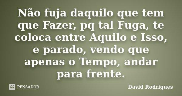 Não fuja daquilo que tem que Fazer, pq tal Fuga, te coloca entre Aquilo e Isso, e parado, vendo que apenas o Tempo, andar para frente.... Frase de David Rodrigues.