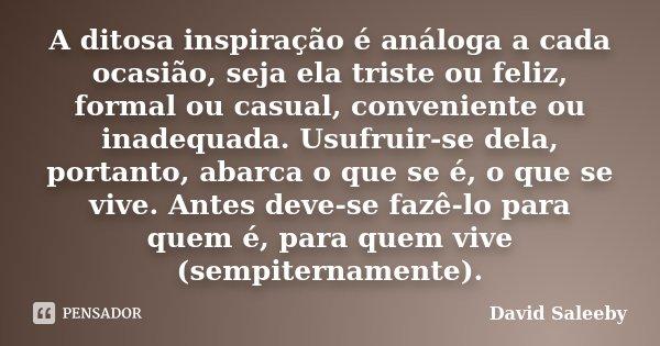 A ditosa inspiração é análoga a cada ocasião, seja ela triste ou feliz, formal ou casual, conveniente ou inadequada. Usufruir-se dela, portanto, abarca o que se... Frase de David Saleeby.